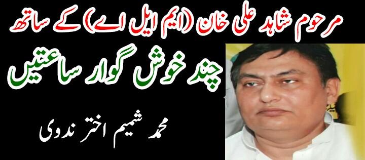 مرحوم شاہد علی خان (ایم ایل اے) کے ساتھ چند خوش گوار ساعتیں