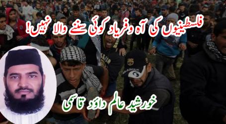 فلسطینیوں کی آہ و فریاد کوئی سننے والا نہیں!