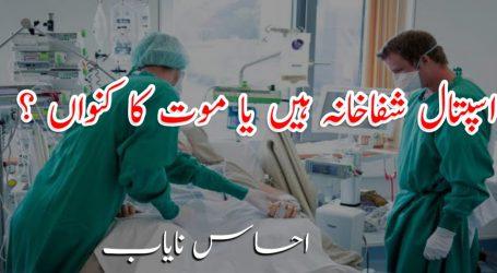 اسپتال شفاخانہ ہیں یا موت کا کنواں ؟