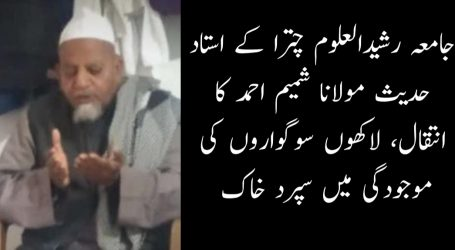 جامعہ رشیدالعلوم چترا کے استاد حدیث مولانا شمیم احمد کا انتقال، لاکھوں سوگواروں کی موجودگی میں سپرد خاک