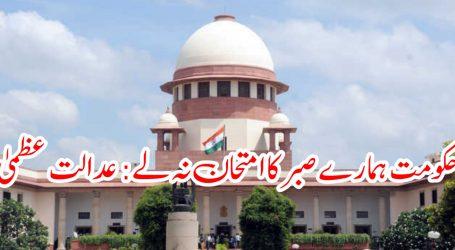 حکومت ہمارے صبر کا امتحان نہ لے: عدالت عظمیٰ