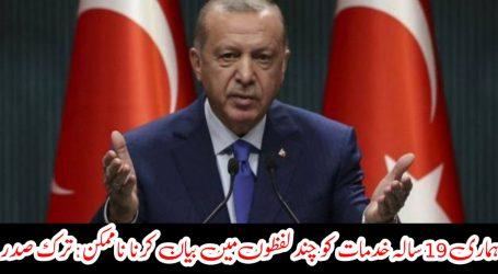 ہماری 19 سالہ خدمات کو چند لفظوں میں بیان کرنا ناممکن : ترک صدر