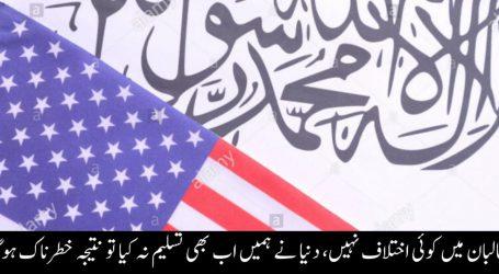 طالبان میں کوئی اختلاف نہیں، دنیا نے ہمیں اب بھی تسلیم نہ کیا تو نتیجہ خطرناک ہوگا